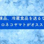 冷凍品、冷蔵食品を送るならクロネコヤマトがオススメ
