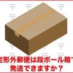 定形外郵便は段ボール箱で発送できますか?