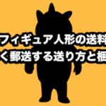 【フィギュア人形の送料】安く郵送する送り方と梱包