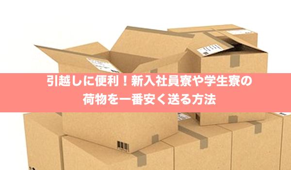 引越の節約、新入社員寮や学生寮の荷物を一番安く送る方法