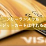 フリーランスでクレジットカードは作れるの?