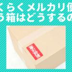 らくらくメルカリ便に使う箱はどうやって用意するか