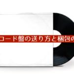 LPレコード盤の送り方と梱包方法