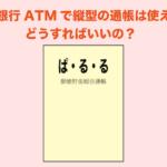 ゆうちょ銀行ATMで縦型の通帳は使えません。