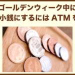 ゴールデンウィーク中に両替で小銭にするにはATMを使う。